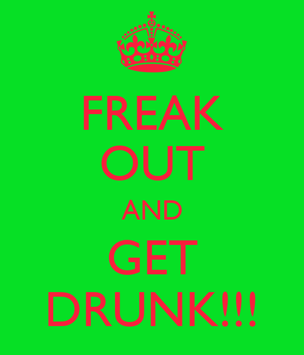 FREAK OUT AND GET DRUNK!!!