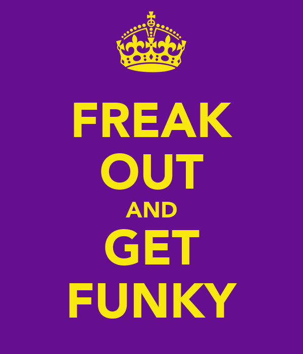 FREAK OUT AND GET FUNKY
