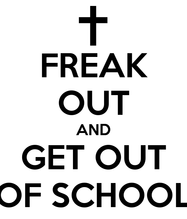 FREAK OUT AND GET OUT OF SCHOOL