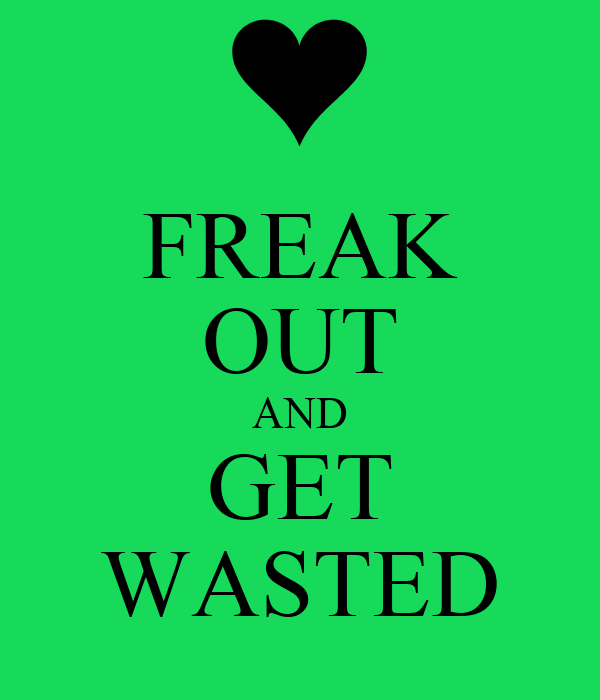 FREAK OUT AND GET WASTED