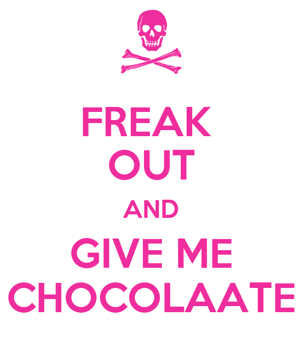 FREAK  OUT AND GIVE ME CHOCOLAATE