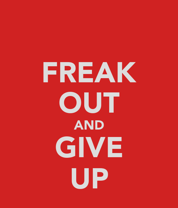 FREAK OUT AND GIVE UP