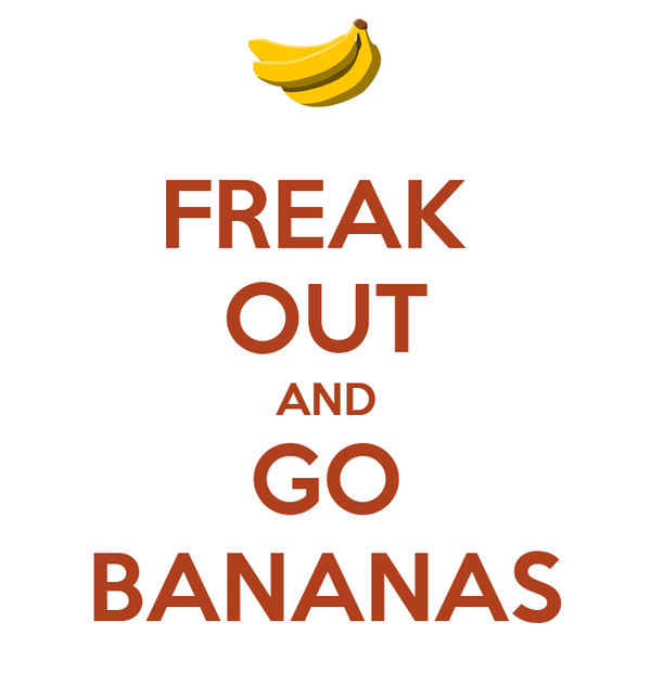FREAK  OUT AND GO BANANAS