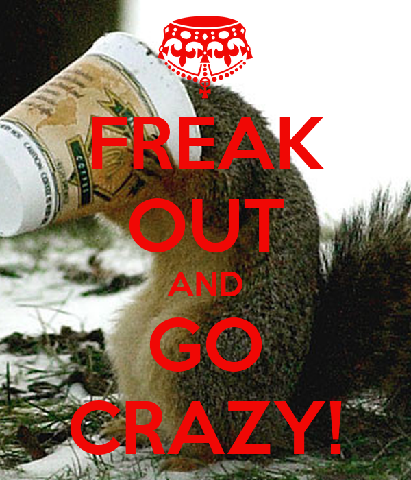 FREAK OUT AND GO CRAZY!