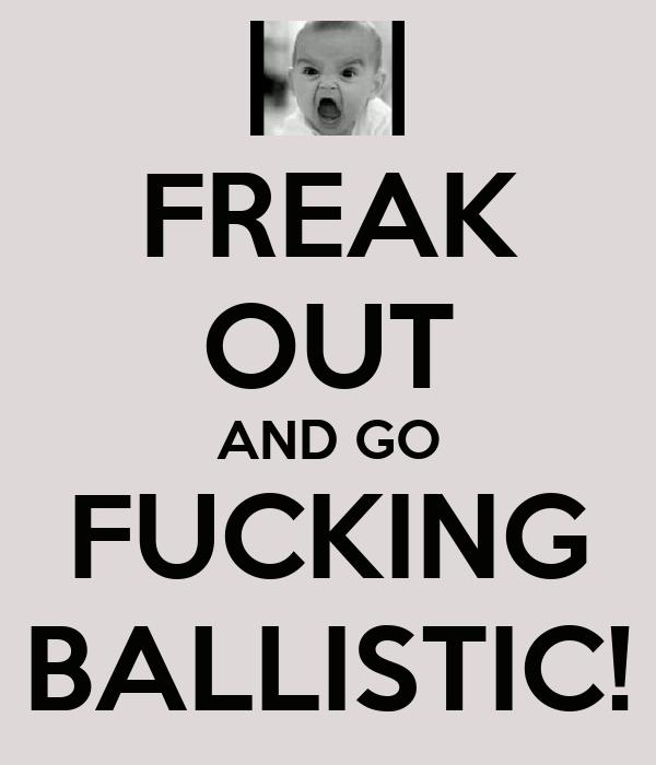 FREAK OUT AND GO FUCKING BALLISTIC!