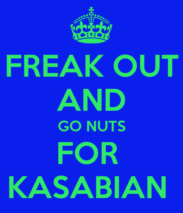 FREAK OUT AND GO NUTS FOR  KASABIAN