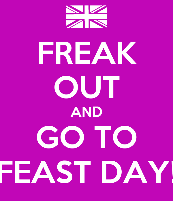FREAK OUT AND GO TO FEAST DAY!