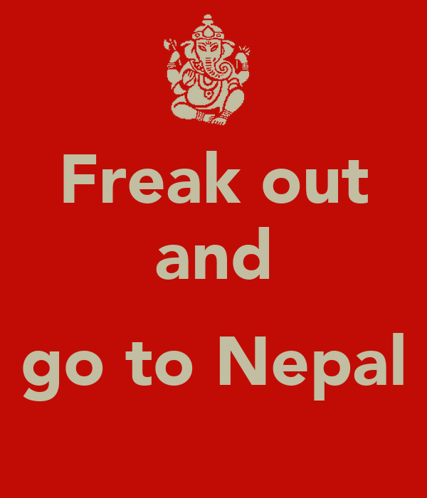 Freak out and  go to Nepal