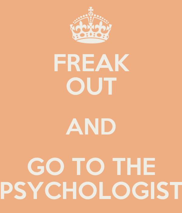 FREAK OUT AND GO TO THE PSYCHOLOGIST