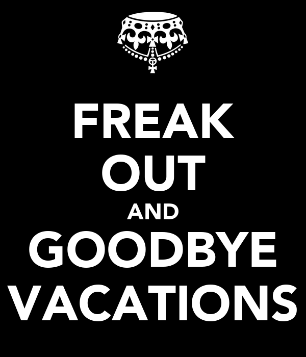 FREAK OUT AND GOODBYE VACATIONS