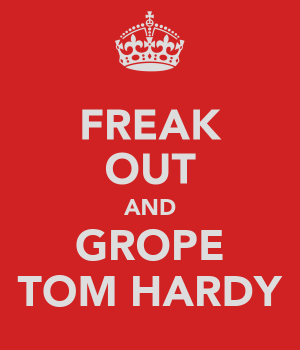 FREAK OUT AND GROPE TOM HARDY