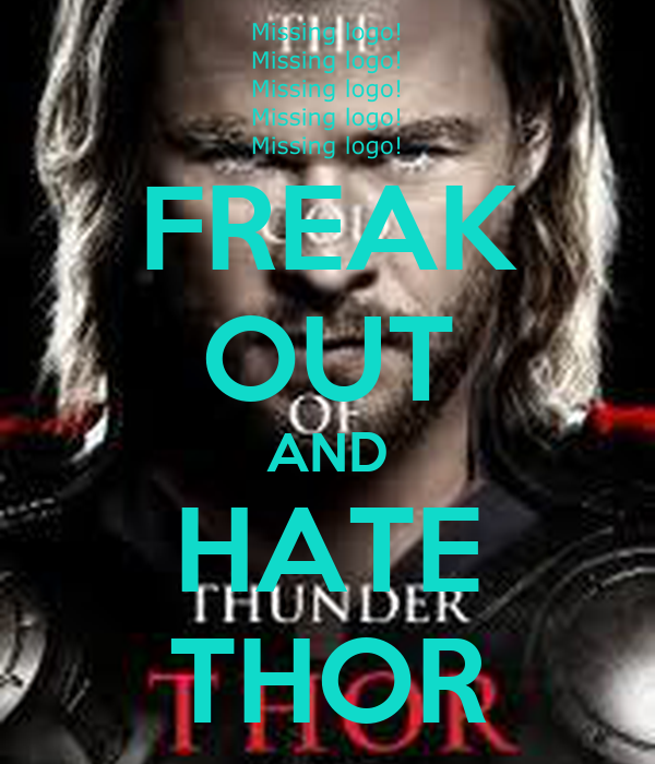 FREAK OUT AND HATE THOR