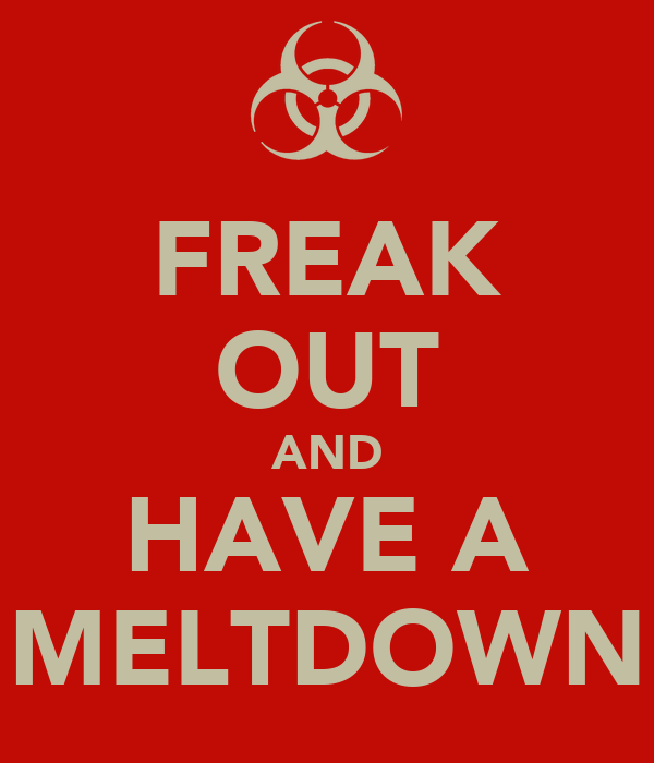 FREAK OUT AND HAVE A MELTDOWN