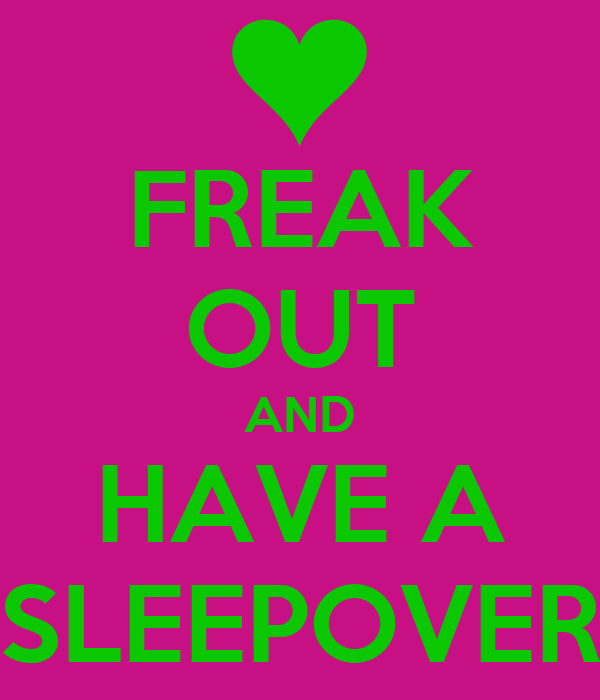 FREAK OUT AND HAVE A SLEEPOVER