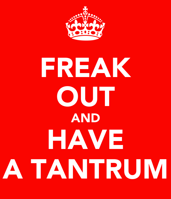 FREAK OUT AND HAVE A TANTRUM