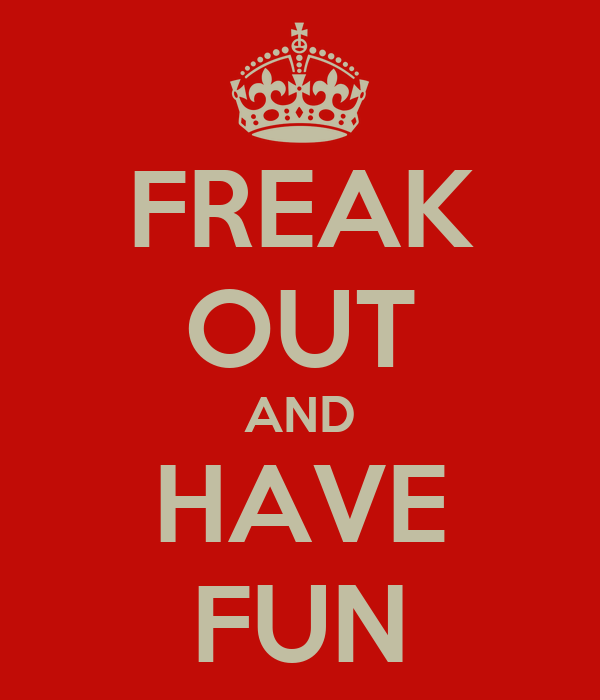 FREAK OUT AND HAVE FUN