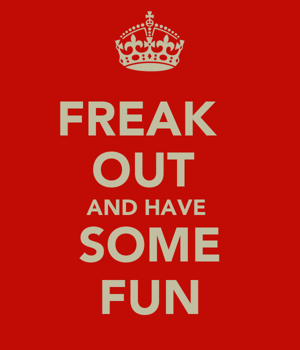 FREAK   OUT  AND HAVE  SOME FUN