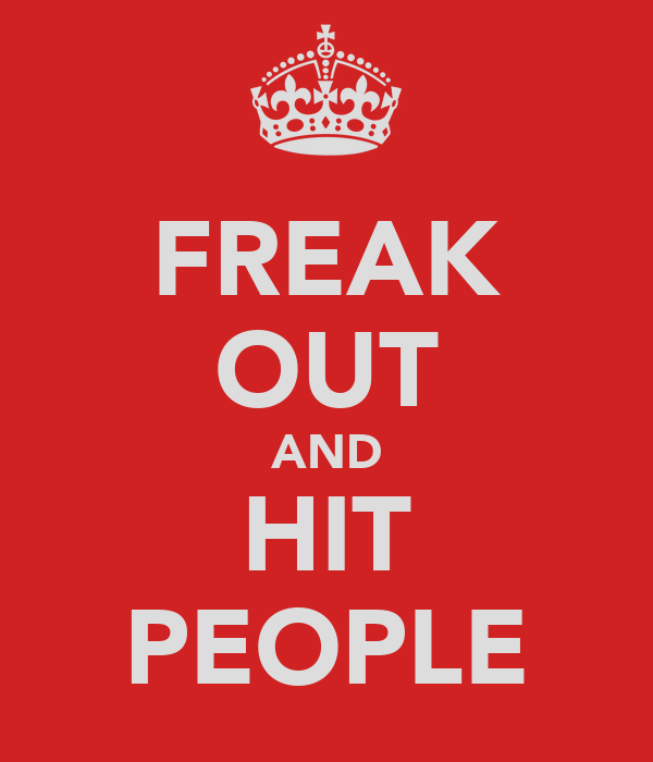 FREAK OUT AND HIT PEOPLE