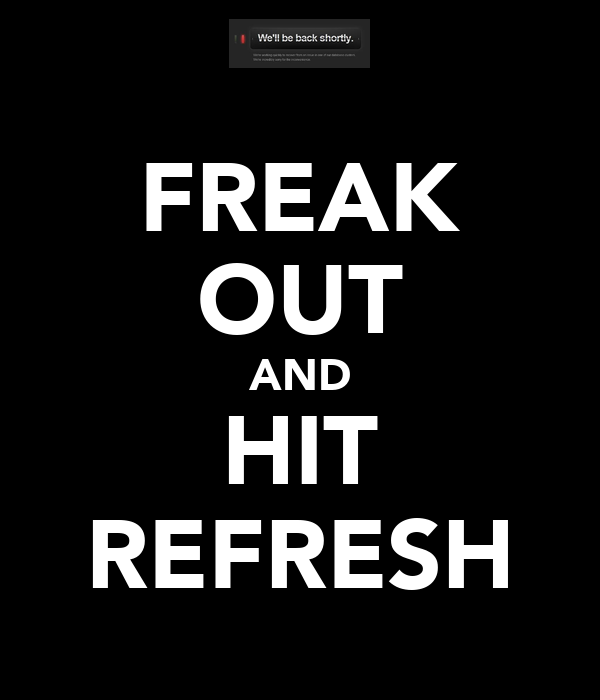 FREAK OUT AND HIT REFRESH