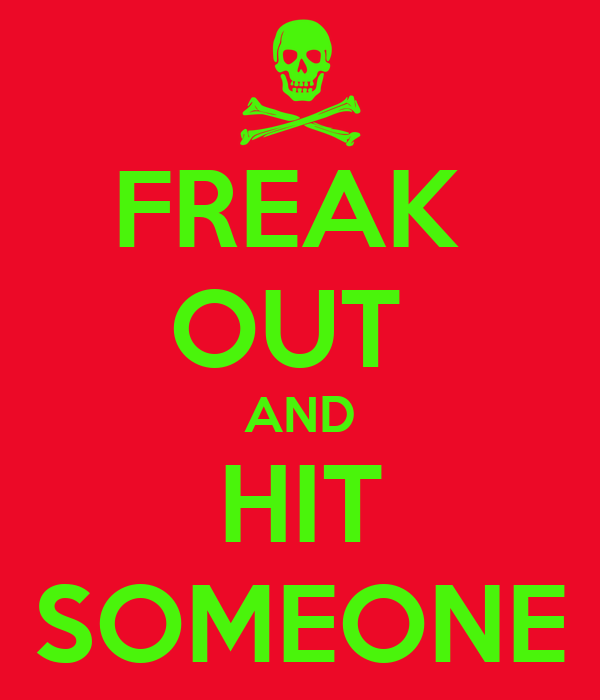 FREAK  OUT  AND HIT SOMEONE