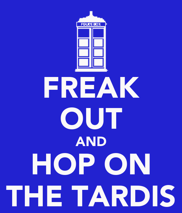 FREAK OUT AND HOP ON THE TARDIS