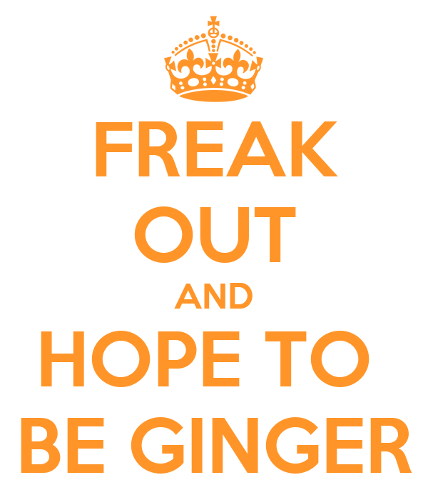 FREAK OUT AND HOPE TO  BE GINGER