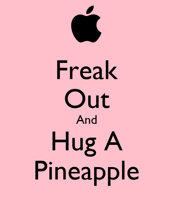 Freak Out And Hug A Pineapple
