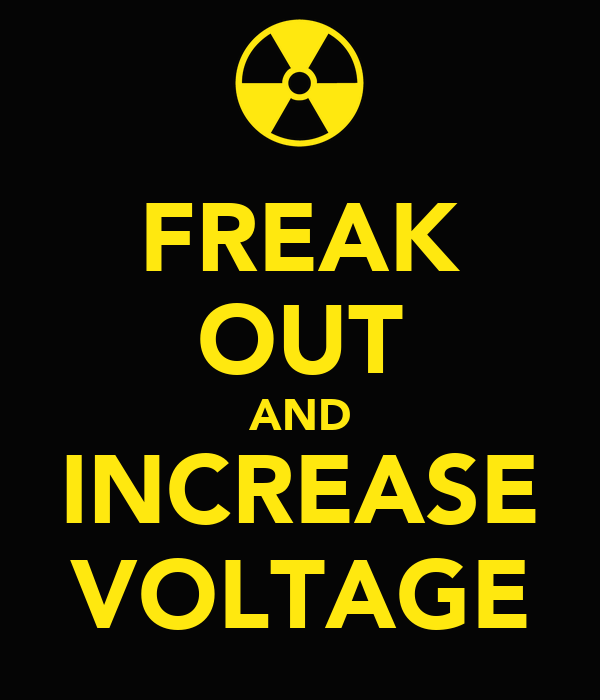 FREAK OUT AND INCREASE VOLTAGE