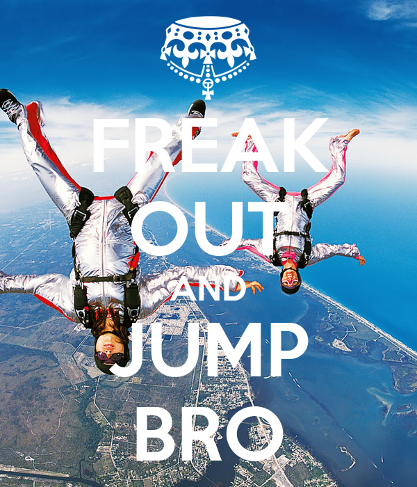FREAK OUT AND JUMP BRO