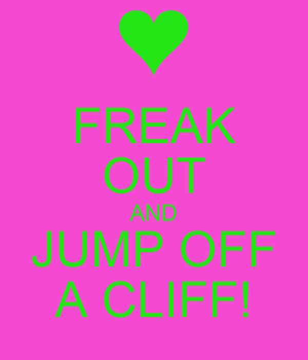 FREAK OUT AND JUMP OFF A CLIFF!
