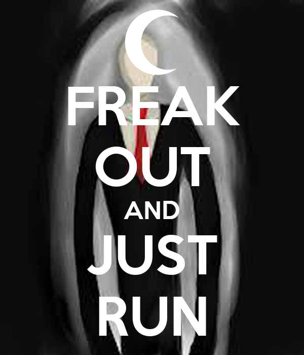 FREAK OUT AND JUST RUN