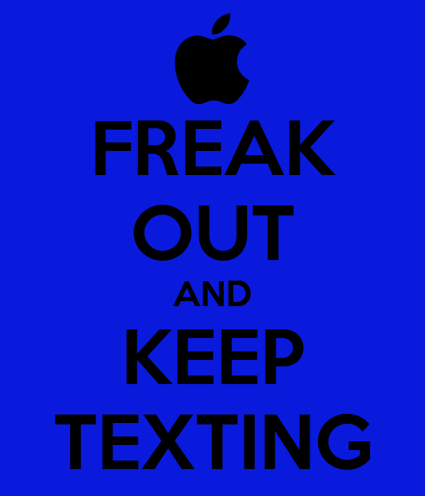 FREAK OUT AND KEEP TEXTING