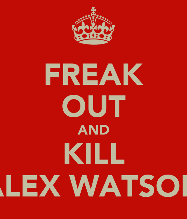 FREAK OUT AND KILL ALEX WATSON