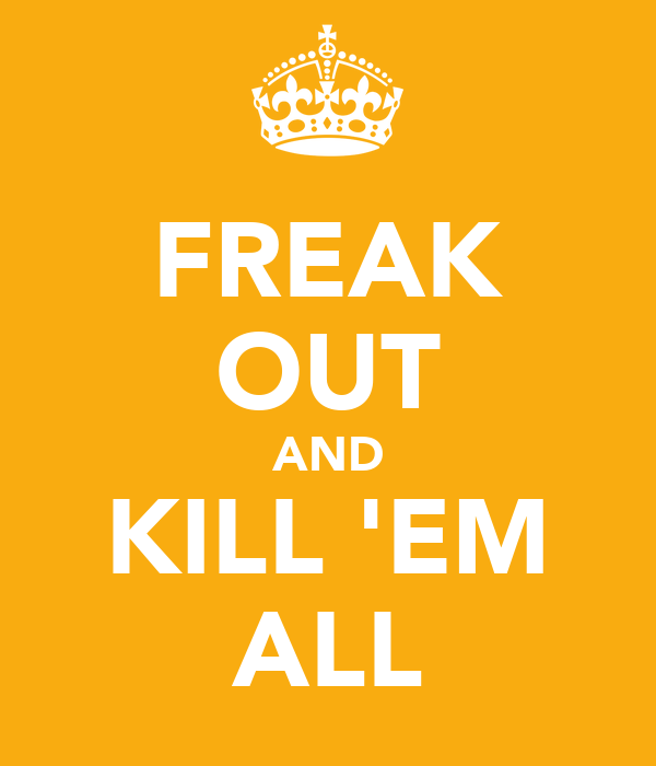 FREAK OUT AND KILL 'EM ALL