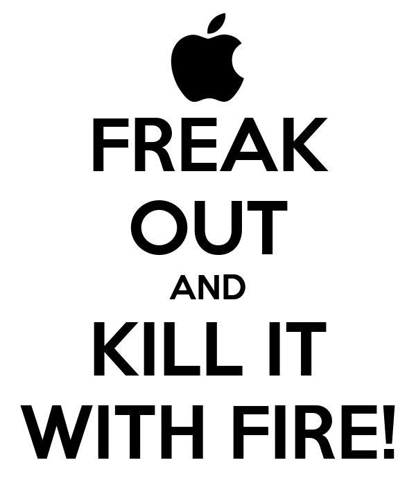 FREAK OUT AND KILL IT WITH FIRE!