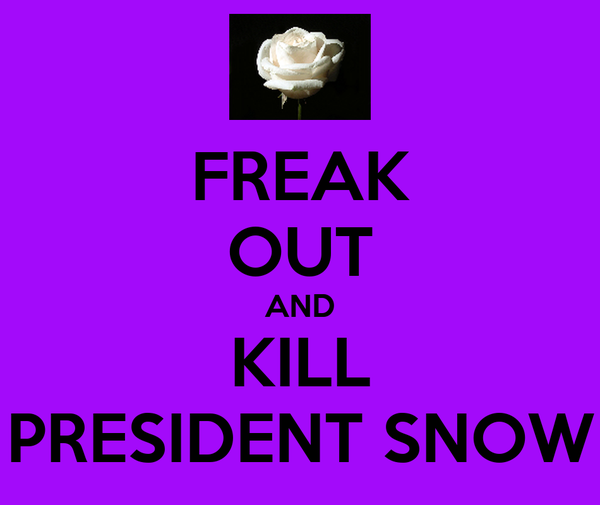 FREAK OUT AND KILL PRESIDENT SNOW
