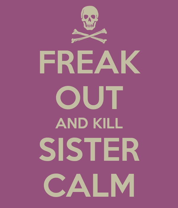 FREAK OUT AND KILL SISTER CALM