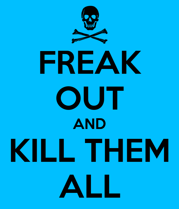 FREAK OUT AND KILL THEM ALL