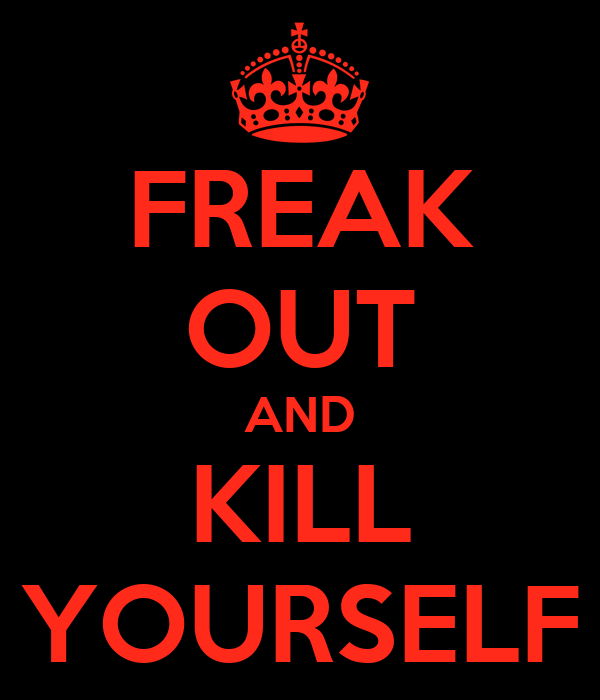 FREAK OUT AND KILL YOURSELF