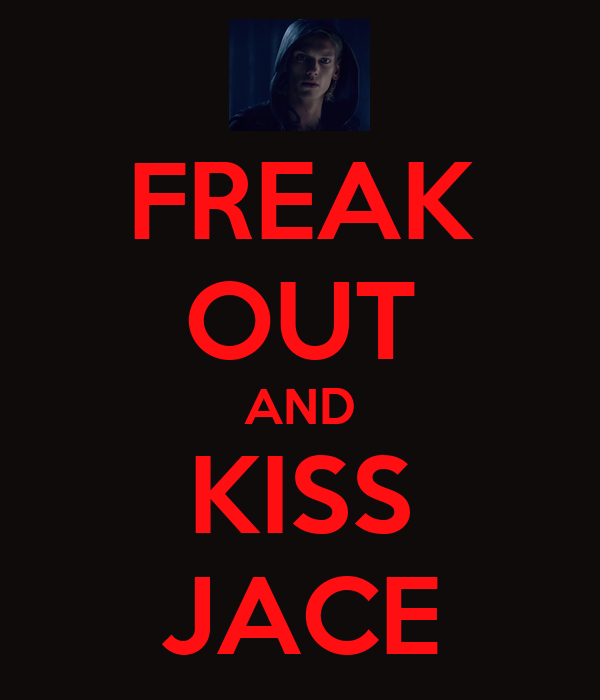FREAK OUT AND KISS JACE