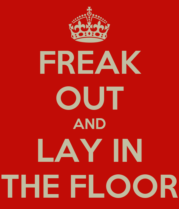 FREAK OUT AND LAY IN THE FLOOR