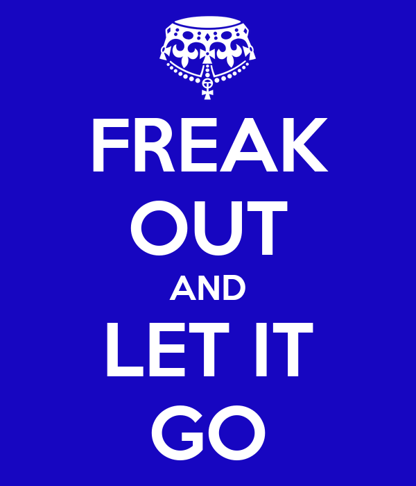 FREAK OUT AND LET IT GO