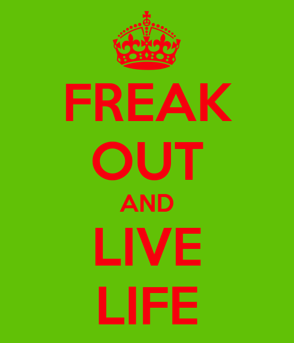 FREAK OUT AND LIVE LIFE