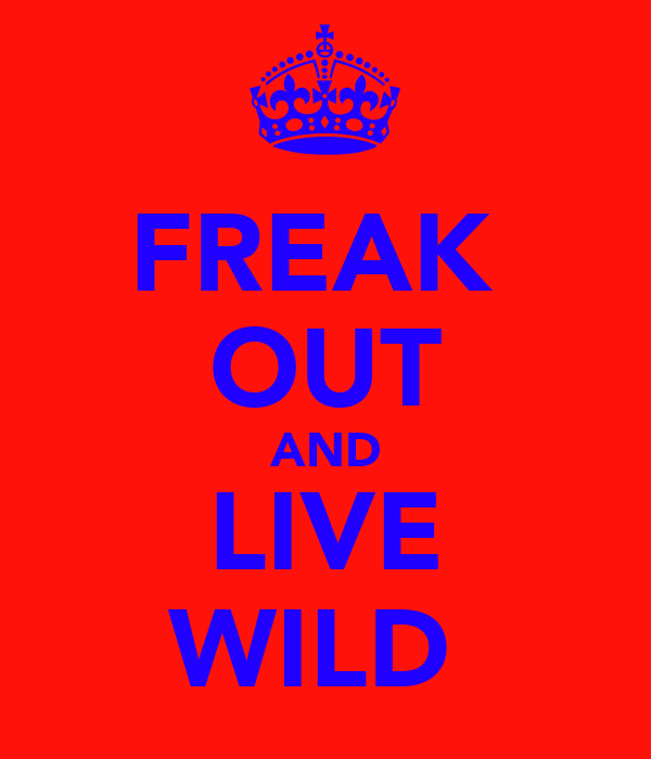 FREAK  OUT AND LIVE WILD