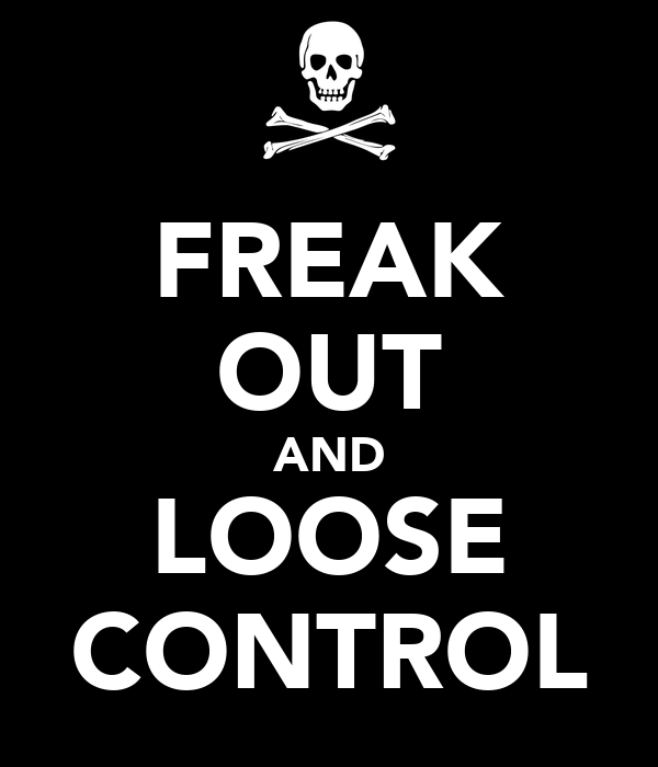FREAK OUT AND LOOSE CONTROL
