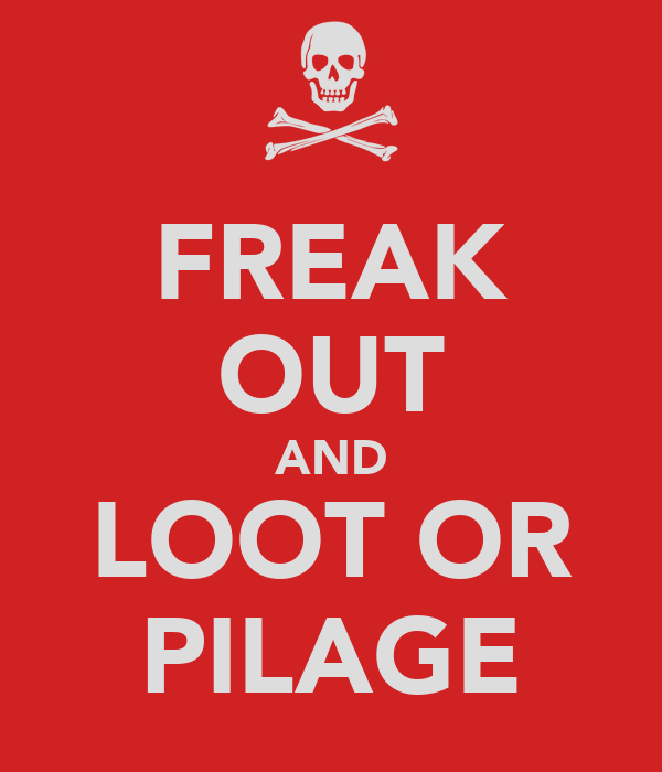 FREAK OUT AND LOOT OR PILAGE