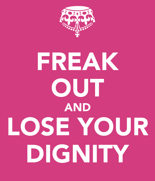FREAK OUT AND LOSE YOUR DIGNITY