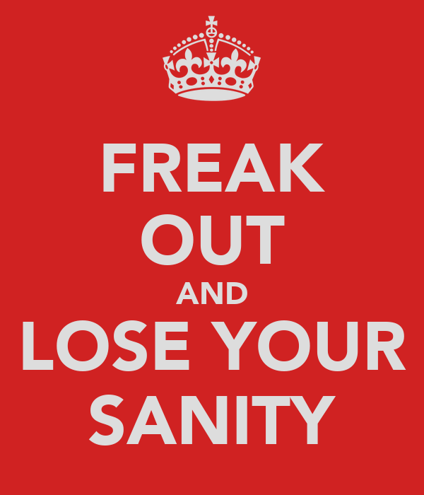 FREAK OUT AND LOSE YOUR SANITY