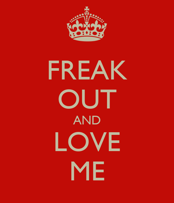 FREAK OUT AND LOVE ME