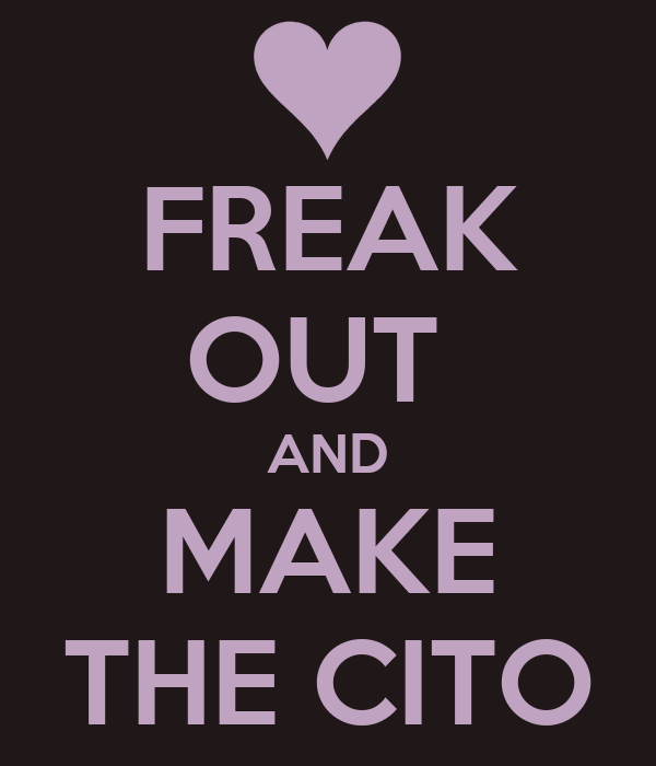 FREAK OUT  AND MAKE THE CITO